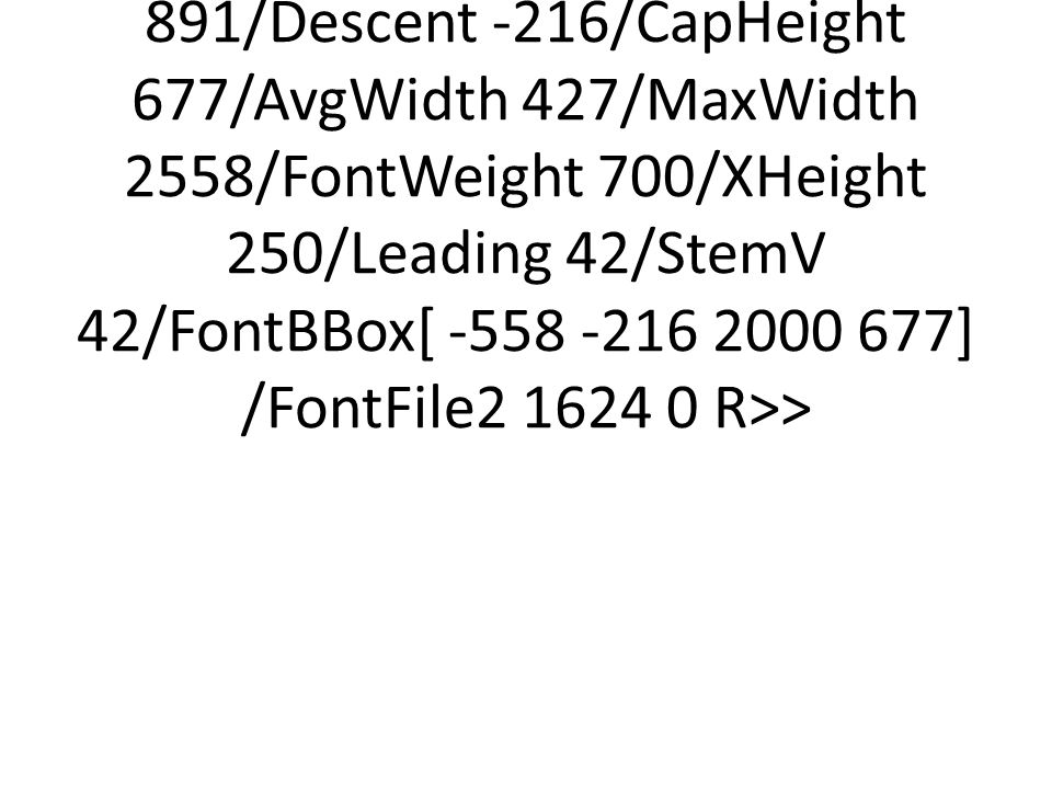 <</Type/FontDescriptor/FontName/Times#20New#20Roman,Bold/Flags 32/ItalicAngle 0/Ascent 891/Descent -216/CapHeight 677/AvgWidth 427/MaxWidth 2558/FontWeight 700/XHeight 250/Leading 42/StemV 42/FontBBox[ -558 -216 2000 677] /FontFile2 1624 0 R>>